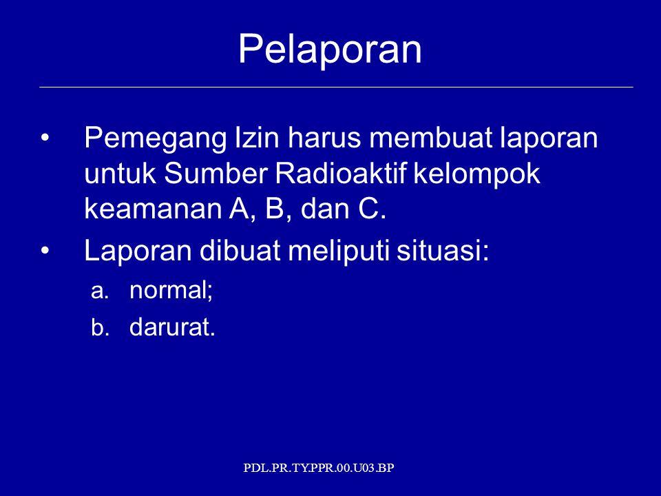 PDL.PR.TY.PPR.00.U03.BP Pelaporan Pemegang Izin harus membuat laporan untuk Sumber Radioaktif kelompok keamanan A, B, dan C. Laporan dibuat meliputi s