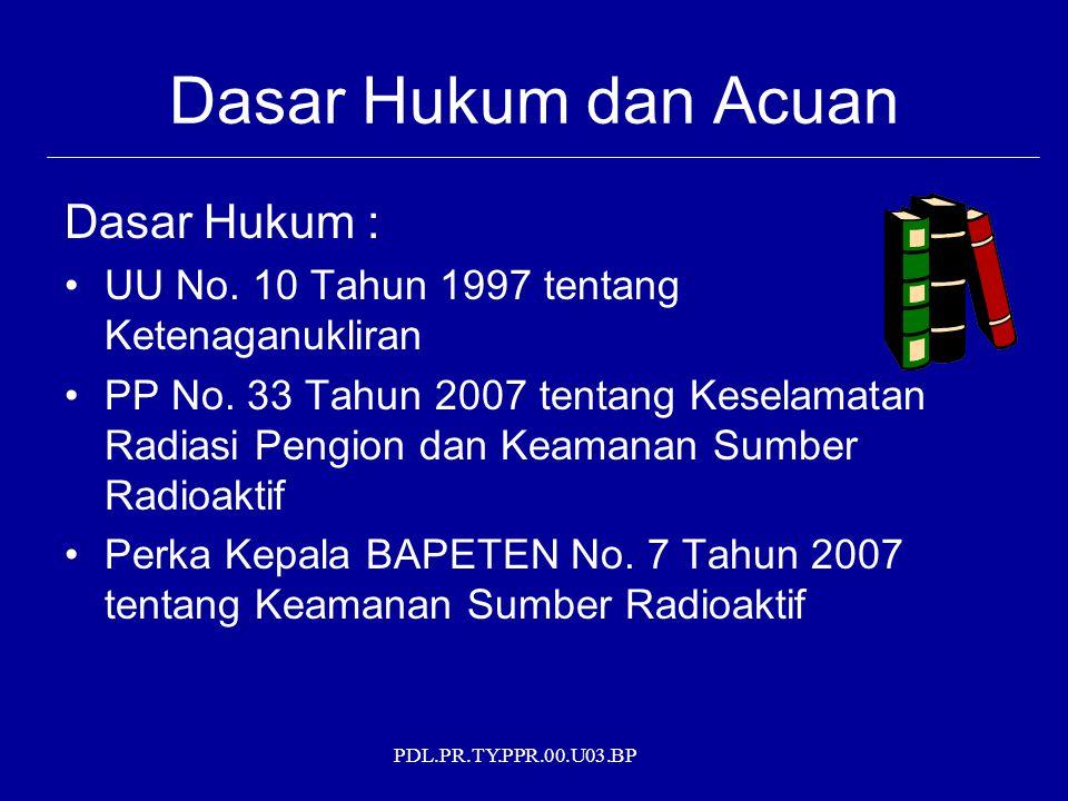 PDL.PR.TY.PPR.00.U03.BP Dasar Hukum dan Acuan Acuan : IAEA Tecdoc 1344 on Categorization of Radioactive Source, 2001 IAEA Tecdoc 1355 on Security Group of Radioactive Source, 2003 IAEA Guidance of Export-Import of Radioactive Source, 2004 Code of Conduct (Australia) Model Regulation (Amerika)