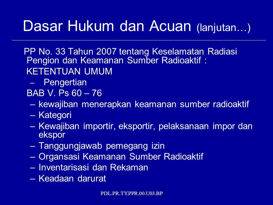 PDL.PR.TY.PPR.00.U03.BP Dasar Hukum dan Acuan (lanjutan…) PP No. 33 Tahun 2007 tentang Keselamatan Radiasi Pengion dan Keamanan Sumber Radioaktif : KE