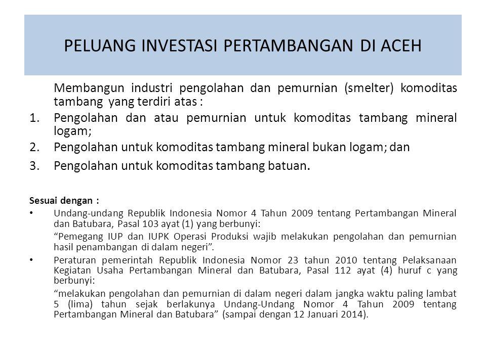PELUANG INVESTASI PERTAMBANGAN DI ACEH Membangun industri pengolahan dan pemurnian (smelter) komoditas tambang yang terdiri atas : 1.Pengolahan dan at