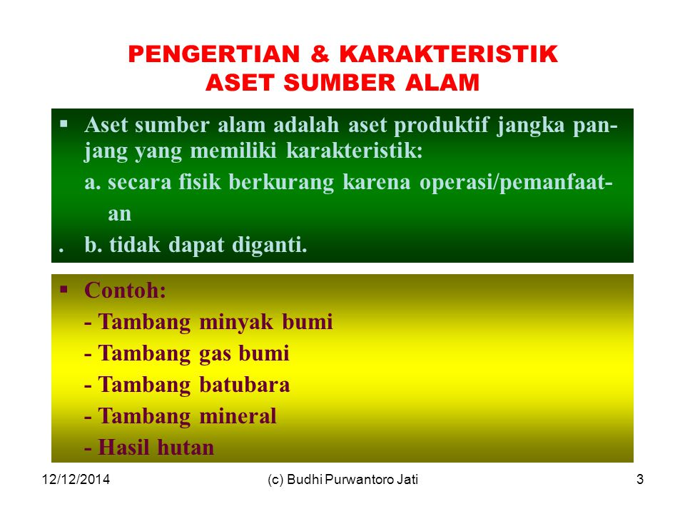 12/12/2014(c) Budhi Purwantoro Jati3 PENGERTIAN & KARAKTERISTIK ASET SUMBER ALAM  Aset sumber alam adalah aset produktif jangka pan- jang yang memiliki karakteristik: a.