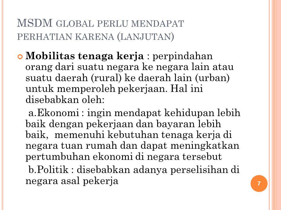 MSDM GLOBAL PERLU MENDAPAT PERHATIAN KARENA ( LANJUTAN ) Mobilitas tenaga kerja : perpindahan orang dari suatu negara ke negara lain atau suatu daerah