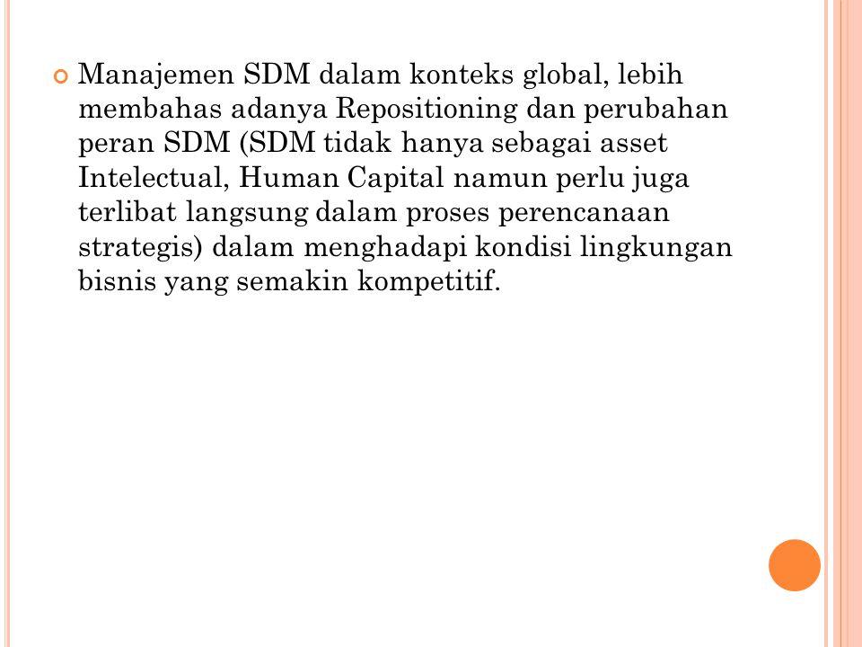 Manajemen SDM dalam konteks global, lebih membahas adanya Repositioning dan perubahan peran SDM (SDM tidak hanya sebagai asset Intelectual, Human Capi