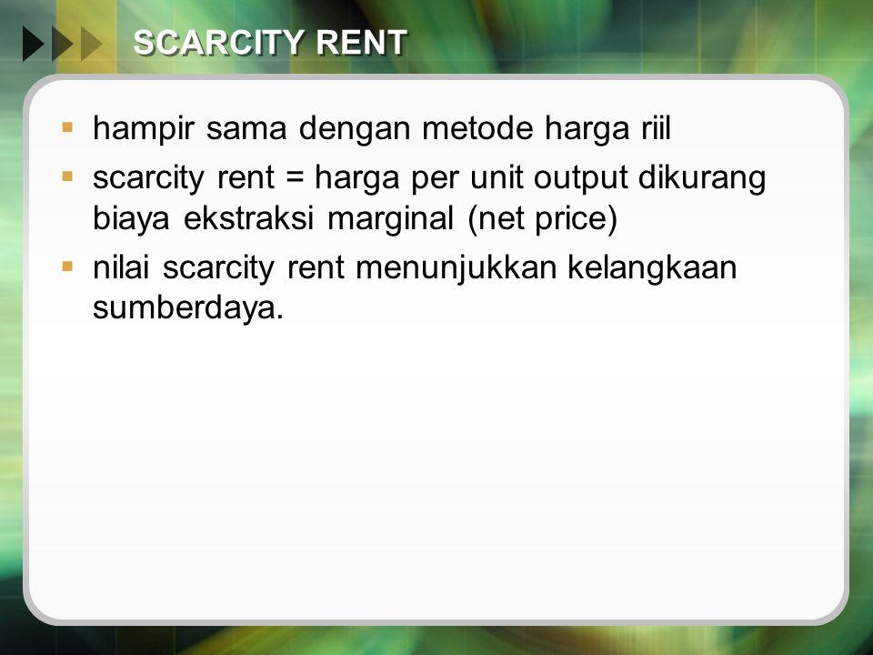 SCARCITY RENT  hampir sama dengan metode harga riil  scarcity rent = harga per unit output dikurang biaya ekstraksi marginal (net price)  nilai sca