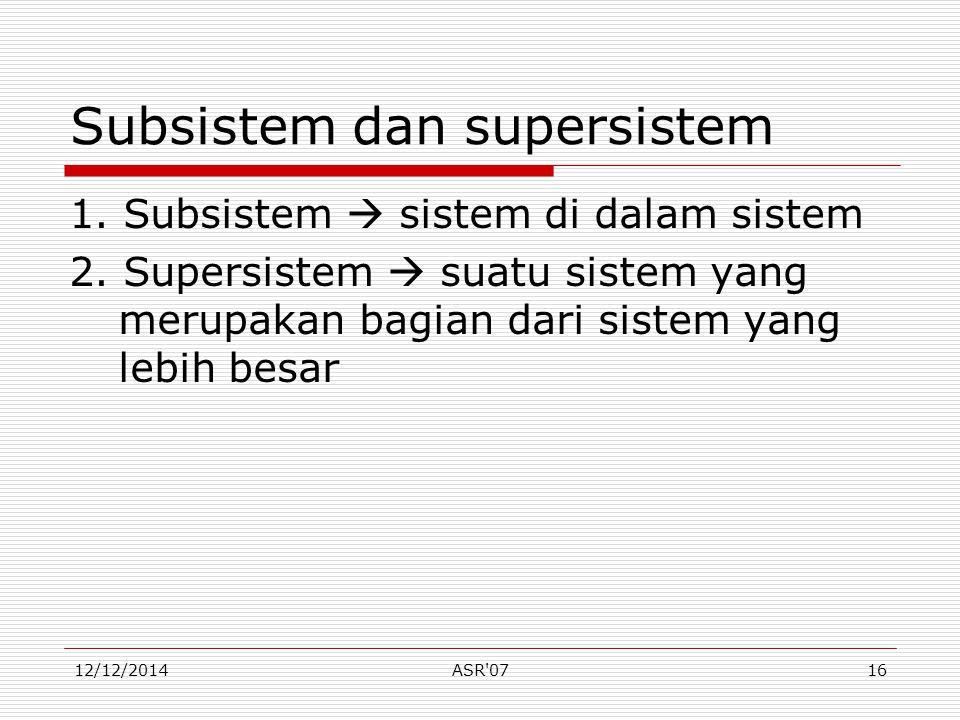 12/12/2014ASR'0716 Subsistem dan supersistem 1. Subsistem  sistem di dalam sistem 2. Supersistem  suatu sistem yang merupakan bagian dari sistem yan