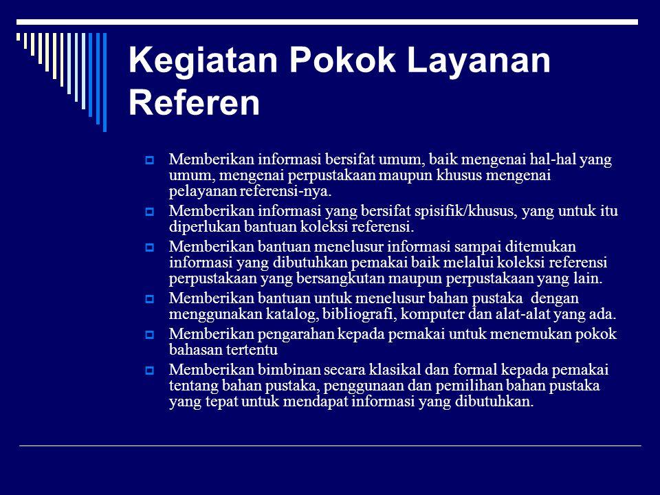 Kegiatan Pokok Layanan Referen  Memberikan informasi bersifat umum, baik mengenai hal-hal yang umum, mengenai perpustakaan maupun khusus mengenai pel