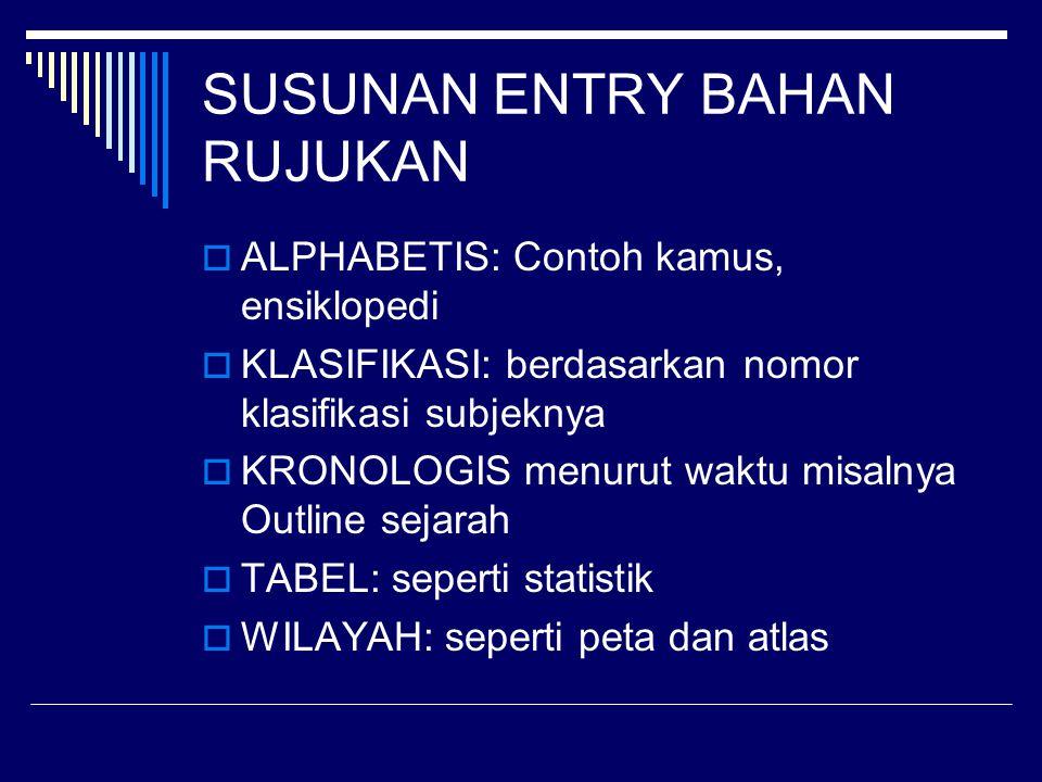 SUSUNAN ENTRY BAHAN RUJUKAN  ALPHABETIS: Contoh kamus, ensiklopedi  KLASIFIKASI: berdasarkan nomor klasifikasi subjeknya  KRONOLOGIS menurut waktu