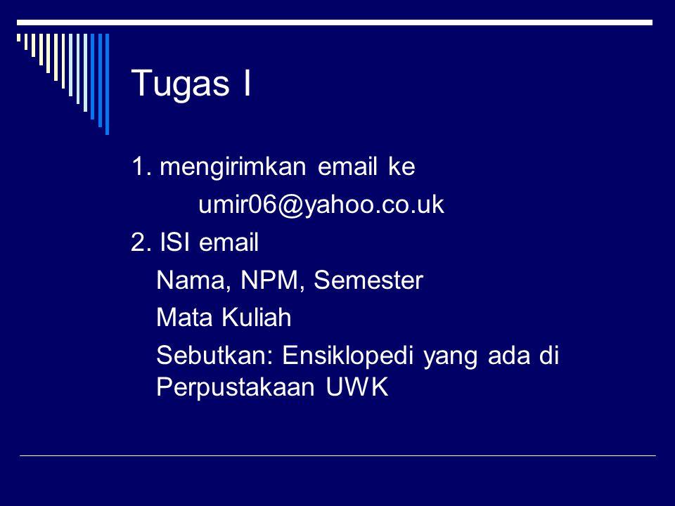 Tugas I 1. mengirimkan email ke umir06@yahoo.co.uk 2. ISI email Nama, NPM, Semester Mata Kuliah Sebutkan: Ensiklopedi yang ada di Perpustakaan UWK