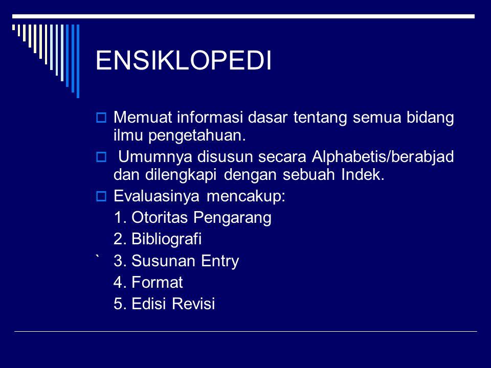 ENSIKLOPEDI  Memuat informasi dasar tentang semua bidang ilmu pengetahuan.  Umumnya disusun secara Alphabetis/berabjad dan dilengkapi dengan sebuah