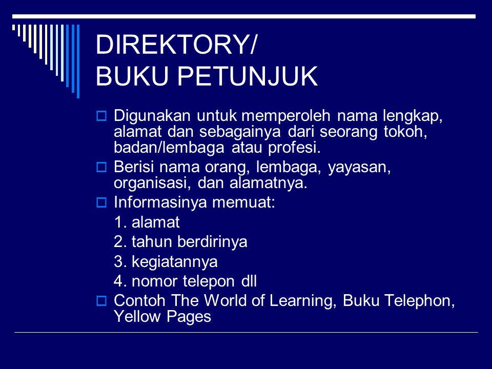 DIREKTORY/ BUKU PETUNJUK  Digunakan untuk memperoleh nama lengkap, alamat dan sebagainya dari seorang tokoh, badan/lembaga atau profesi.  Berisi nam