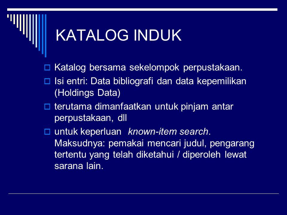 KATALOG INDUK  Katalog bersama sekelompok perpustakaan.  Isi entri: Data bibliografi dan data kepemilikan (Holdings Data)  terutama dimanfaatkan un