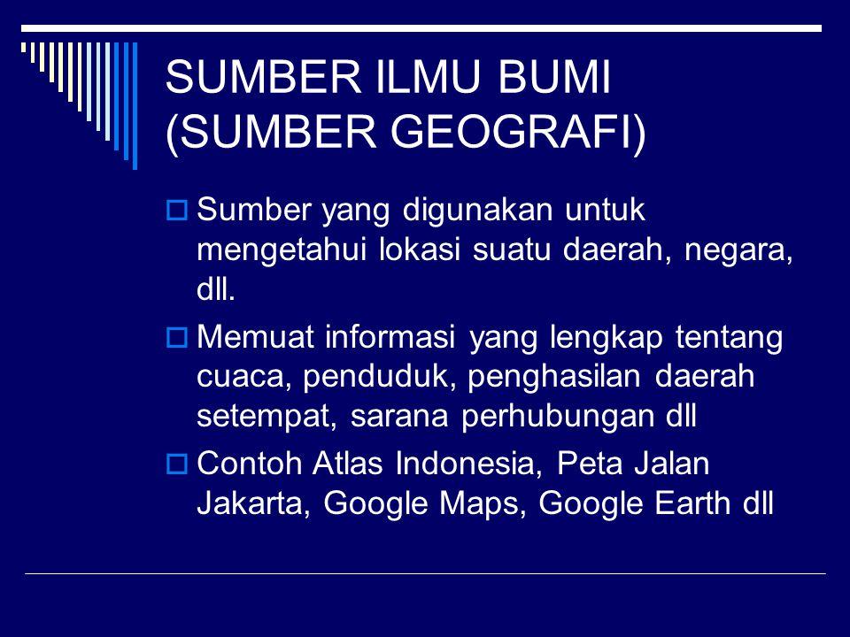 SUMBER ILMU BUMI (SUMBER GEOGRAFI)  Sumber yang digunakan untuk mengetahui lokasi suatu daerah, negara, dll.  Memuat informasi yang lengkap tentang