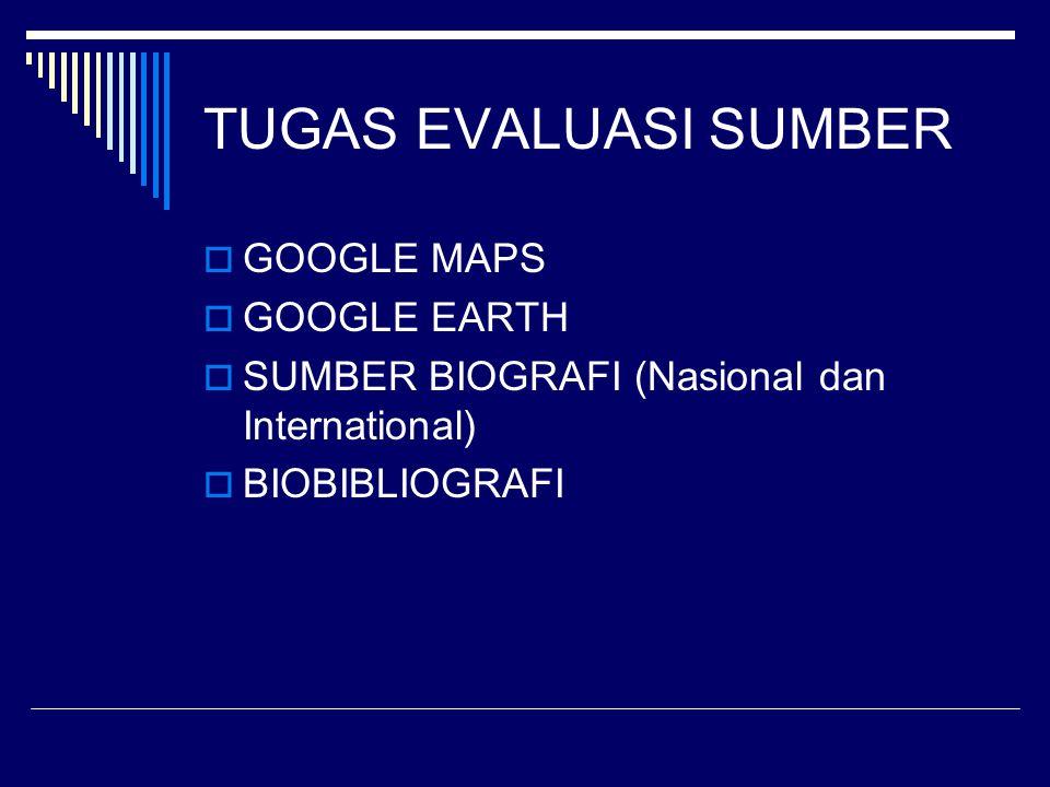 TUGAS EVALUASI SUMBER  GOOGLE MAPS  GOOGLE EARTH  SUMBER BIOGRAFI (Nasional dan International)  BIOBIBLIOGRAFI