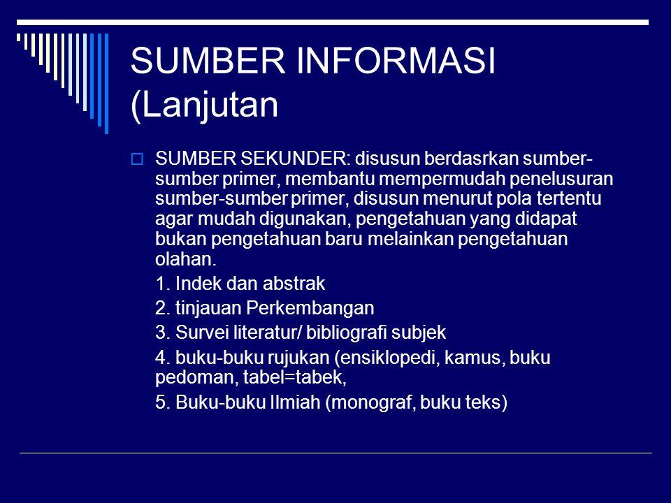 SUMBER INFORMASI (Lanjutan)  SUMBER TERSIER merupakan kelompok sumber informasi yang kurang jelas batasannya, terutama cakupan subjeknya.