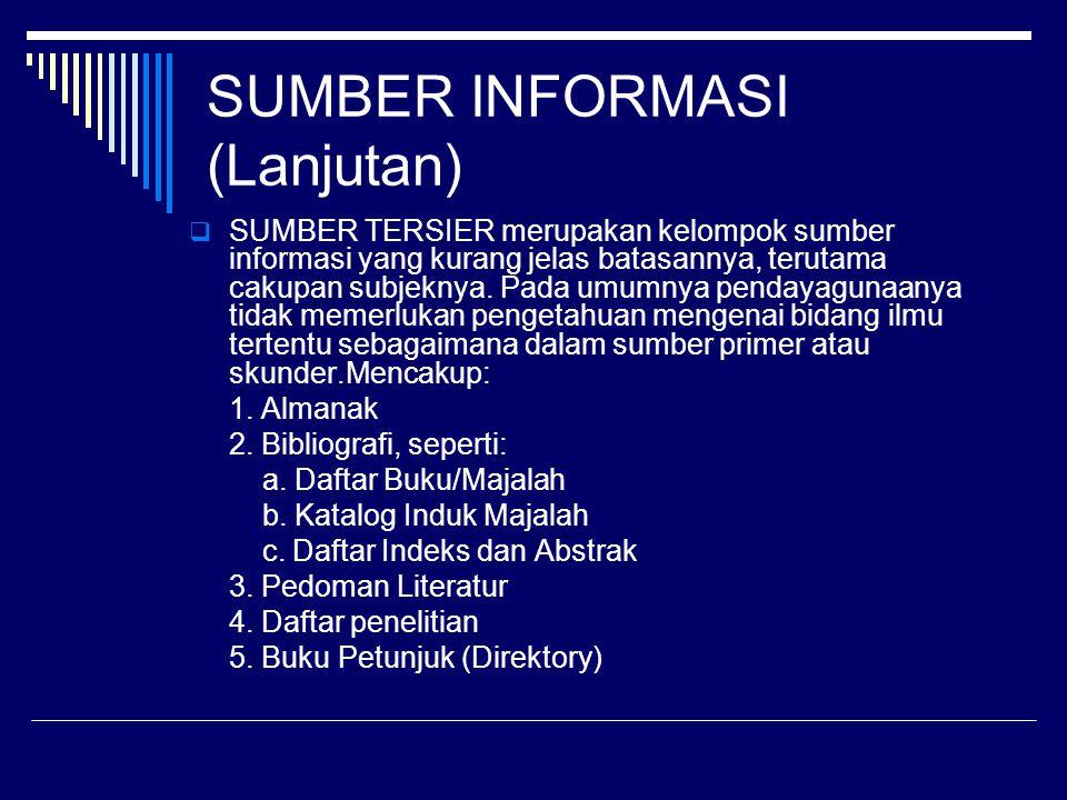 SUMBER INFORMASI (Lanjutan)  SUMBER TERSIER merupakan kelompok sumber informasi yang kurang jelas batasannya, terutama cakupan subjeknya. Pada umumny