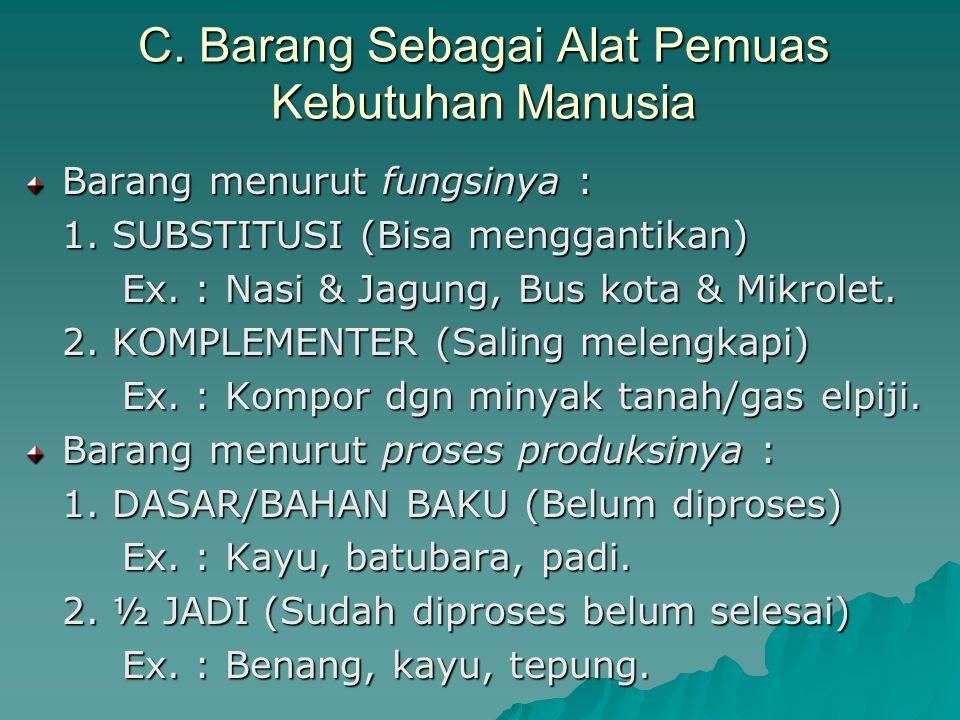C. Barang Sebagai Alat Pemuas Kebutuhan Manusia Barang menurut fungsinya : 1. SUBSTITUSI (Bisa menggantikan) Ex. : Nasi & Jagung, Bus kota & Mikrolet.