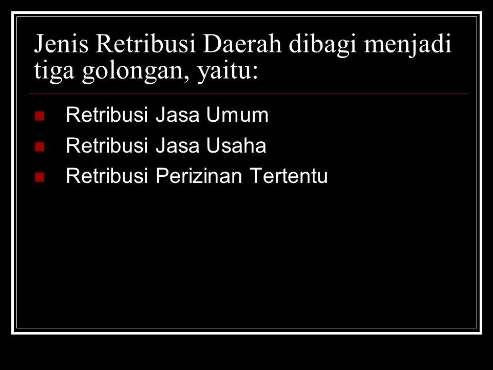 Jenis Retribusi Daerah dibagi menjadi tiga golongan, yaitu: Retribusi Jasa Umum Retribusi Jasa Usaha Retribusi Perizinan Tertentu
