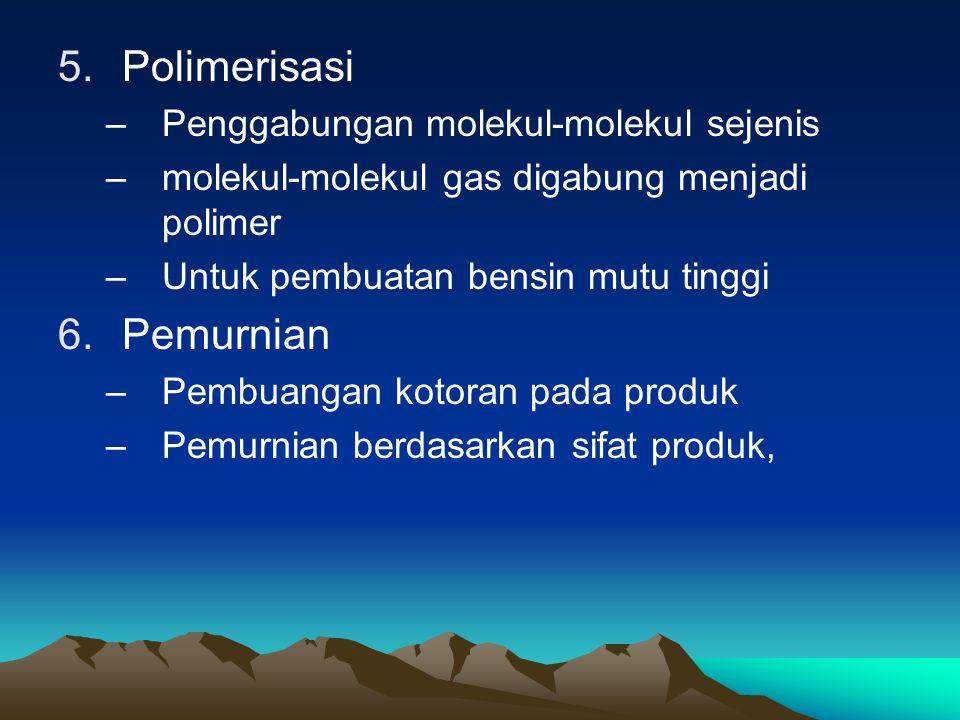 5.Polimerisasi –Penggabungan molekul-molekul sejenis –molekul-molekul gas digabung menjadi polimer –Untuk pembuatan bensin mutu tinggi 6.Pemurnian –Pembuangan kotoran pada produk –Pemurnian berdasarkan sifat produk,