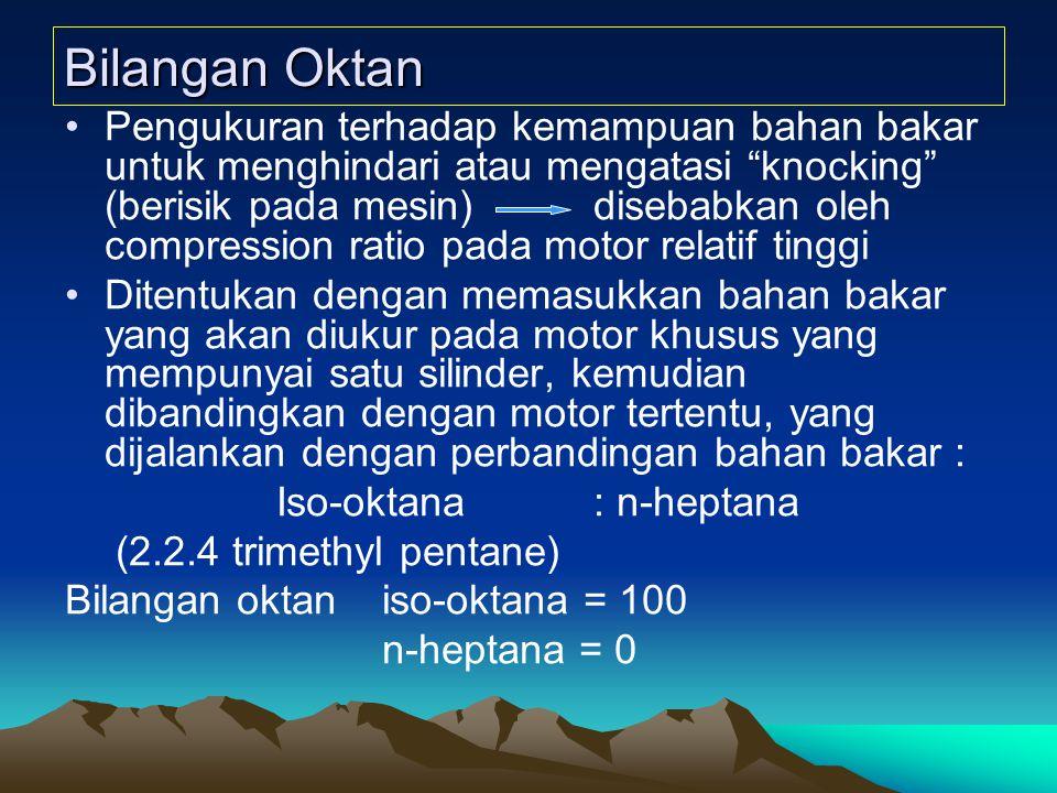 Bilangan Oktan Pengukuran terhadap kemampuan bahan bakar untuk menghindari atau mengatasi knocking (berisik pada mesin)disebabkan oleh compression ratio pada motor relatif tinggi Ditentukan dengan memasukkan bahan bakar yang akan diukur pada motor khusus yang mempunyai satu silinder, kemudian dibandingkan dengan motor tertentu, yang dijalankan dengan perbandingan bahan bakar : Iso-oktana : n-heptana (2.2.4 trimethyl pentane) Bilangan oktan iso-oktana = 100 n-heptana = 0