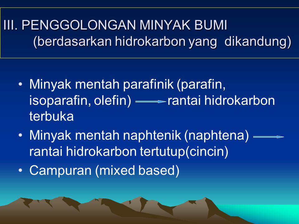 III. PENGGOLONGAN MINYAK BUMI (berdasarkan hidrokarbon yang dikandung) Minyak mentah parafinik (parafin, isoparafin, olefin)rantai hidrokarbon terbuka