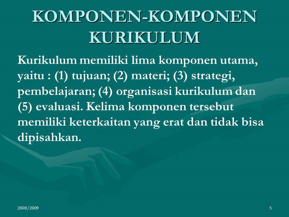 KOMPONEN-KOMPONEN KURIKULUM Kurikulum memiliki lima komponen utama, yaitu : (1) tujuan; (2) materi; (3) strategi, pembelajaran; (4) organisasi kurikul