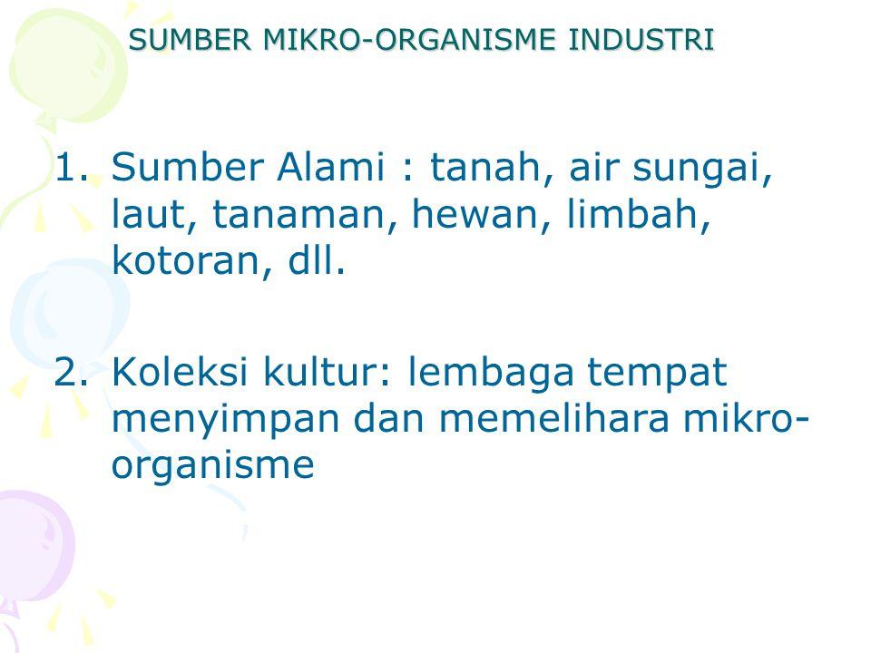 SUMBER MIKRO-ORGANISME INDUSTRI 1.Sumber Alami : tanah, air sungai, laut, tanaman, hewan, limbah, kotoran, dll. 2.Koleksi kultur: lembaga tempat menyi