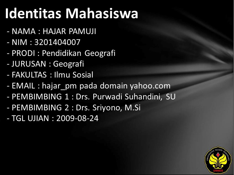 Identitas Mahasiswa - NAMA : HAJAR PAMUJI - NIM : 3201404007 - PRODI : Pendidikan Geografi - JURUSAN : Geografi - FAKULTAS : Ilmu Sosial - EMAIL : hajar_pm pada domain yahoo.com - PEMBIMBING 1 : Drs.