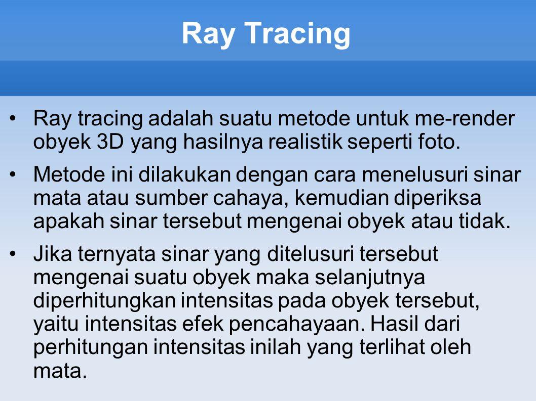 Ray Tracing Ray tracing adalah suatu metode untuk me-render obyek 3D yang hasilnya realistik seperti foto. Metode ini dilakukan dengan cara menelusuri