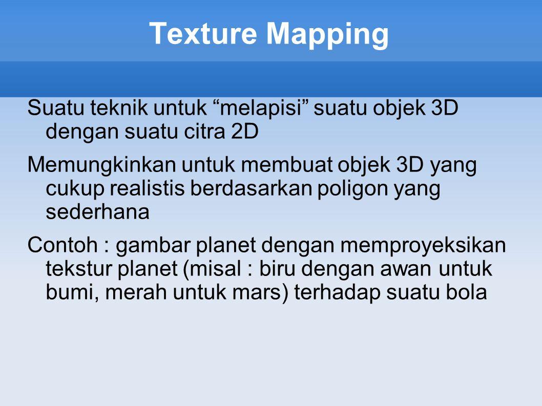 """Texture Mapping Suatu teknik untuk """"melapisi"""" suatu objek 3D dengan suatu citra 2D Memungkinkan untuk membuat objek 3D yang cukup realistis berdasarka"""