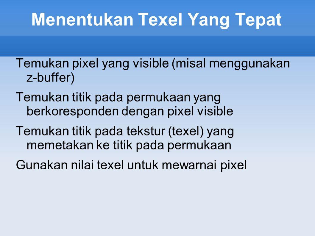 Menentukan Texel Yang Tepat Temukan pixel yang visible (misal menggunakan z-buffer) Temukan titik pada permukaan yang berkoresponden dengan pixel visi