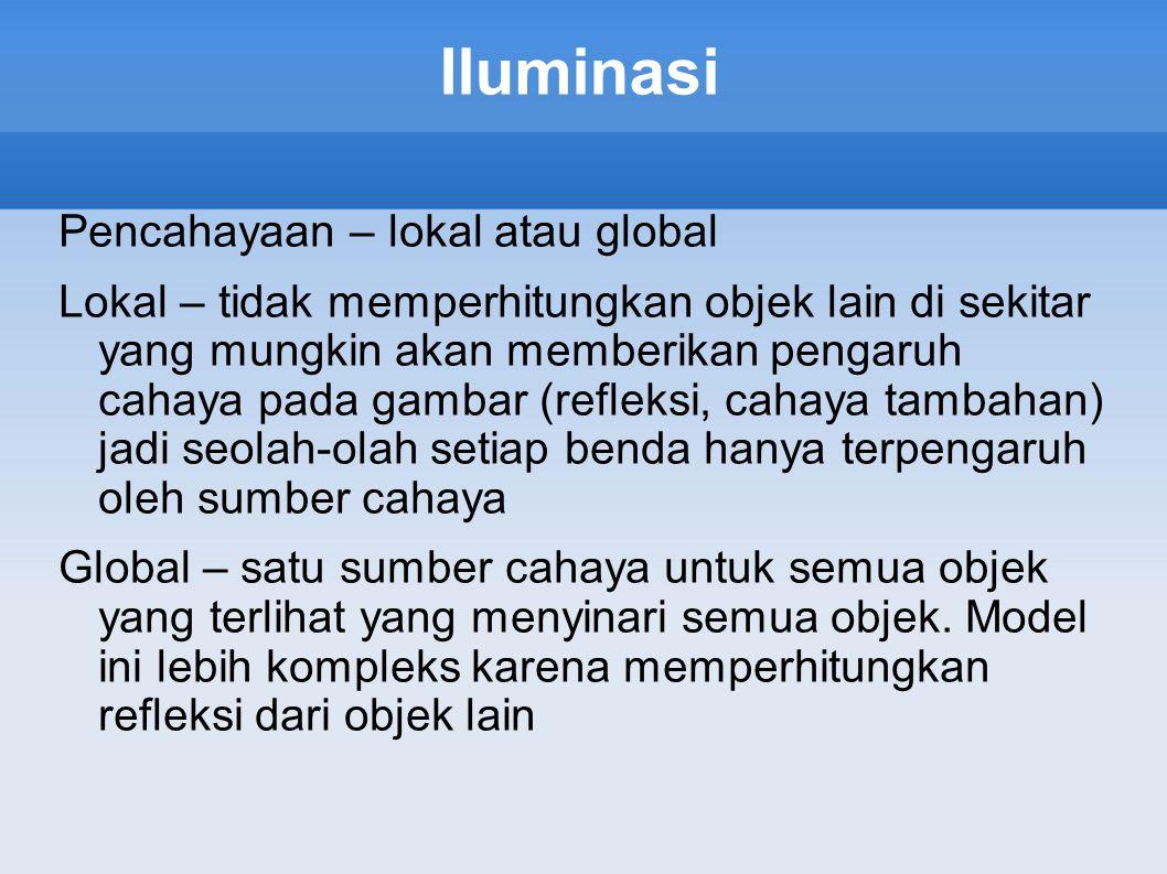 Iluminasi Pencahayaan – lokal atau global Lokal – tidak memperhitungkan objek lain di sekitar yang mungkin akan memberikan pengaruh cahaya pada gambar