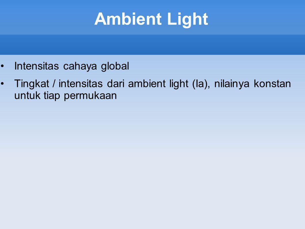 Ambient Light Intensitas cahaya global Tingkat / intensitas dari ambient light (Ia), nilainya konstan untuk tiap permukaan