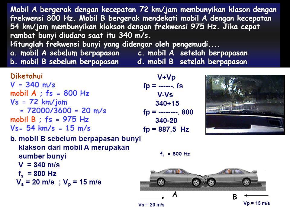 Mobil A bergerak dengan kecepatan 72 km/jam membunyikan klason dengan frekwensi 800 Hz. Mobil B bergerak mendekati mobil A dengan kecepatan 54 km/jam