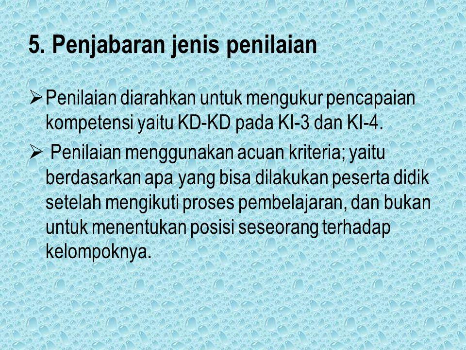 5. Penjabaran jenis penilaian  Penilaian diarahkan untuk mengukur pencapaian kompetensi yaitu KD-KD pada KI-3 dan KI-4.  Penilaian menggunakan acuan