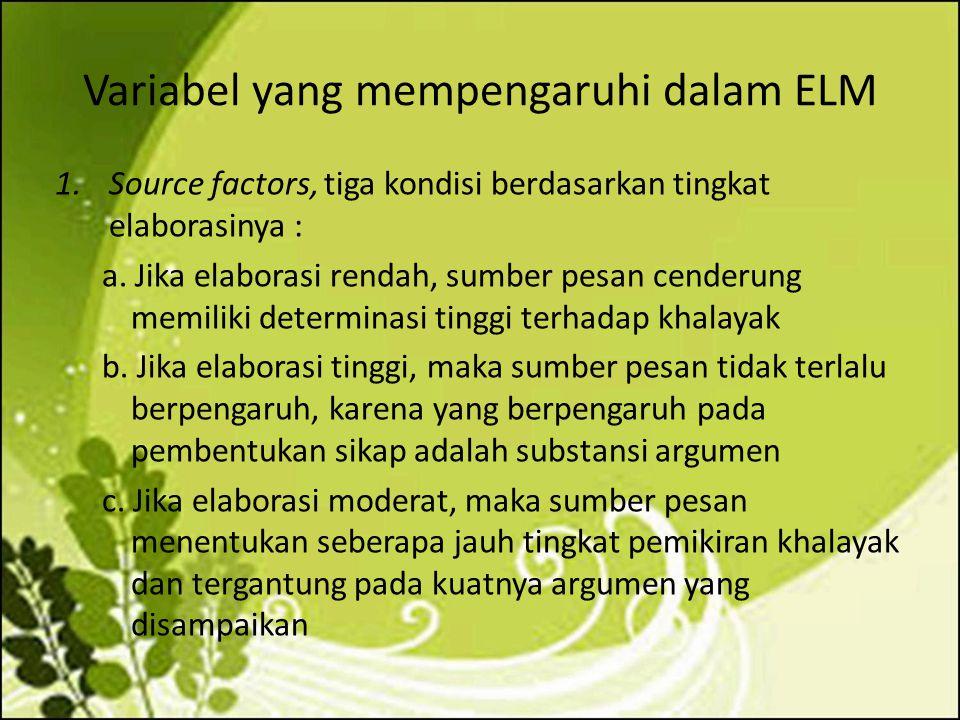 Variabel yang mempengaruhi dalam ELM 1.Source factors, tiga kondisi berdasarkan tingkat elaborasinya : a. Jika elaborasi rendah, sumber pesan cenderun