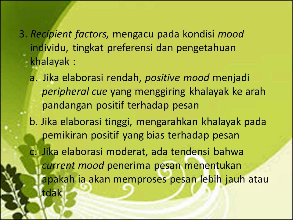 3. Recipient factors, mengacu pada kondisi mood individu, tingkat preferensi dan pengetahuan khalayak : a. Jika elaborasi rendah, positive mood menjad