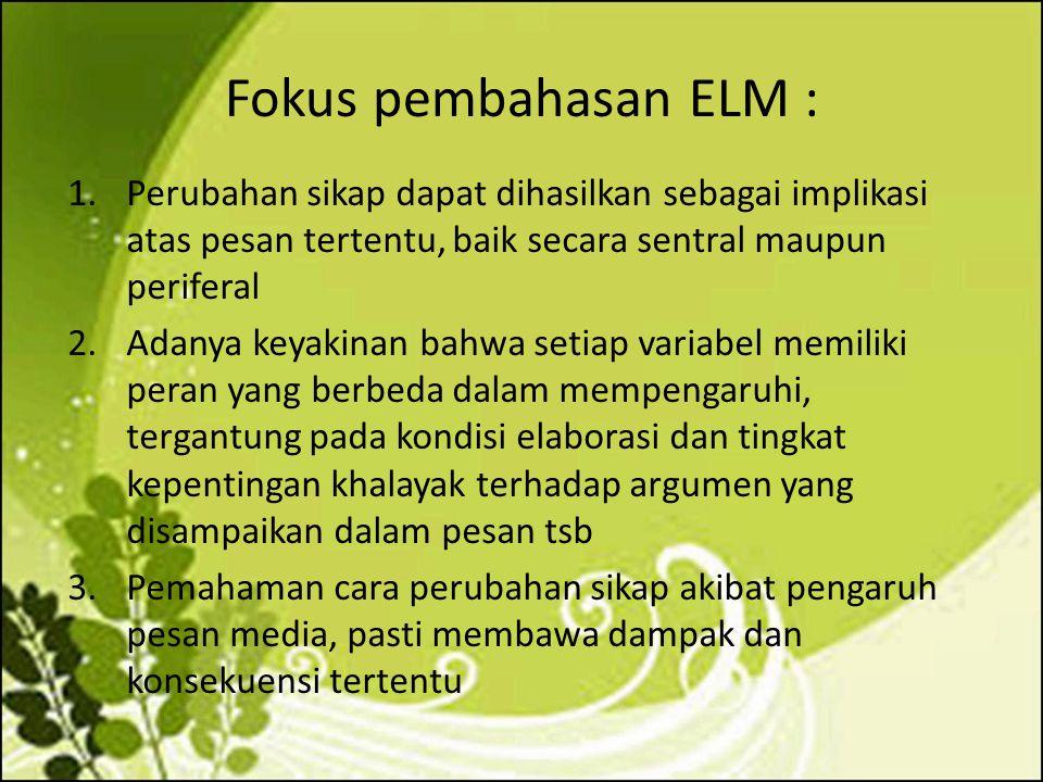 Fokus pembahasan ELM : 1.Perubahan sikap dapat dihasilkan sebagai implikasi atas pesan tertentu, baik secara sentral maupun periferal 2.Adanya keyakin