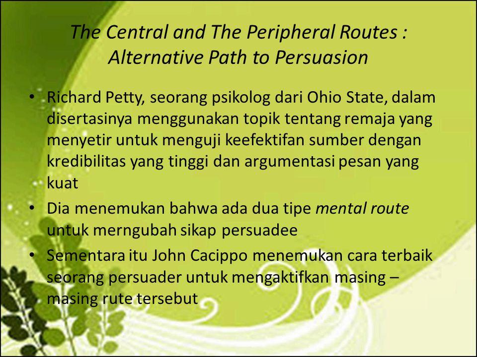 The Central and The Peripheral Routes : Alternative Path to Persuasion Richard Petty, seorang psikolog dari Ohio State, dalam disertasinya menggunakan