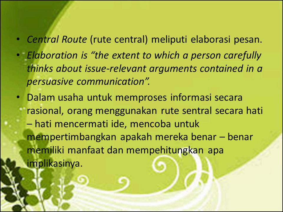 """Central Route (rute central) meliputi elaborasi pesan. Elaboration is """"the extent to which a person carefully thinks about issue-relevant arguments co"""