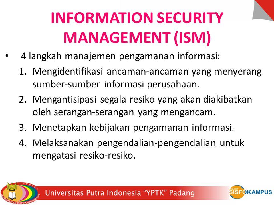 INFORMATION SECURITY MANAGEMENT (ISM) 4 langkah manajemen pengamanan informasi: 1.Mengidentifikasi ancaman-ancaman yang menyerang sumber-sumber inform