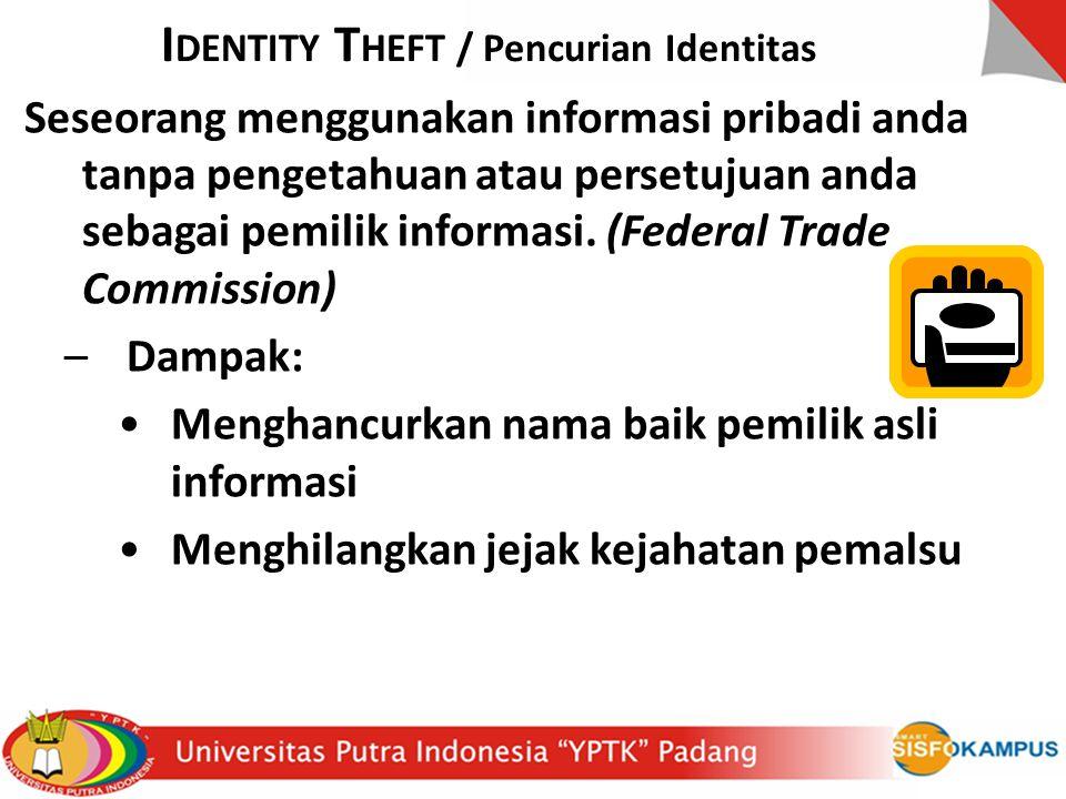 I DENTITY T HEFT / Pencurian Identitas Seseorang menggunakan informasi pribadi anda tanpa pengetahuan atau persetujuan anda sebagai pemilik informasi.