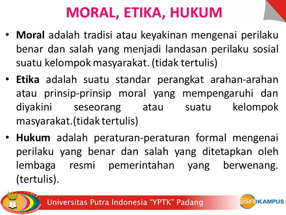 MORAL, ETIKA, HUKUM Moral adalah tradisi atau keyakinan mengenai perilaku benar dan salah yang menjadi landasan perilaku sosial suatu kelompok masyara