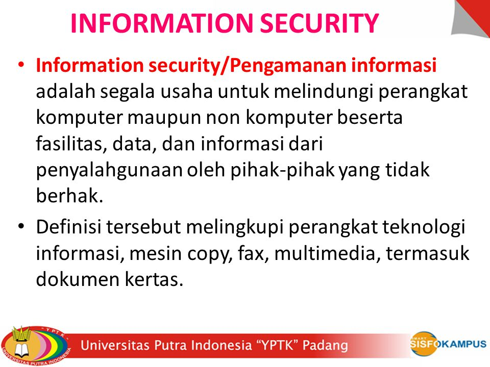 INFORMATION SECURITY Information security/Pengamanan informasi adalah segala usaha untuk melindungi perangkat komputer maupun non komputer beserta fas