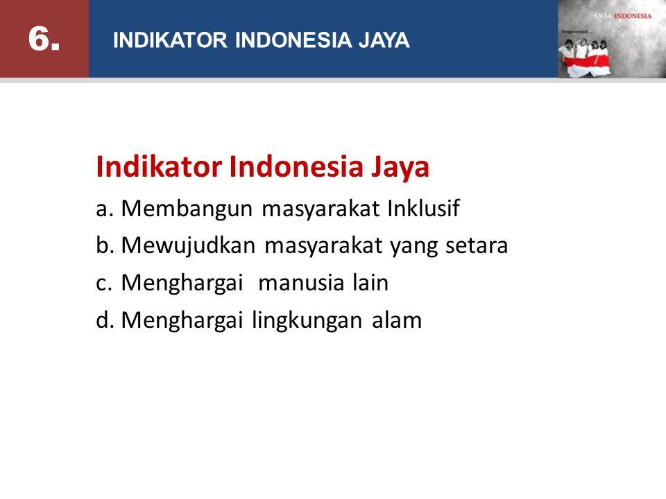 Indikator Indonesia Jaya a.Membangun masyarakat Inklusif b.Mewujudkan masyarakat yang setara c.Menghargai manusia lain d.Menghargai lingkungan alam INDIKATOR INDONESIA JAYA 6.6.