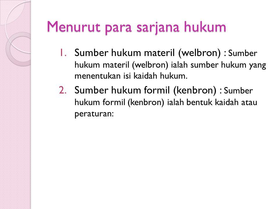 Menurut para sarjana hukum 1.Sumber hukum materil (welbron) : Sumber hukum materil (welbron) ialah sumber hukum yang menentukan isi kaidah hukum. 2.Su