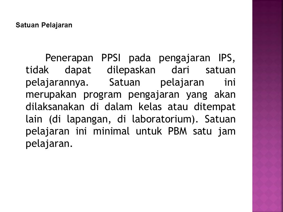Penerapan PPSI pada pengajaran IPS, tidak dapat dilepaskan dari satuan pelajarannya. Satuan pelajaran ini merupakan program pengajaran yang akan dilak