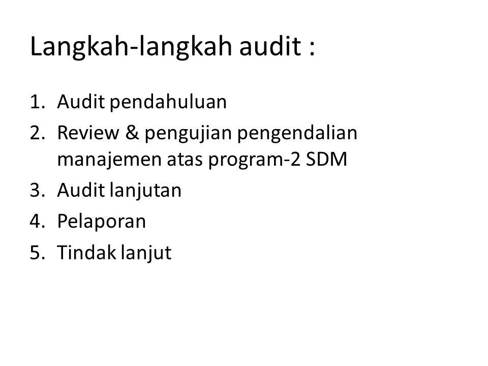 Langkah-langkah audit : 1.Audit pendahuluan 2.Review & pengujian pengendalian manajemen atas program-2 SDM 3.Audit lanjutan 4.Pelaporan 5.Tindak lanju