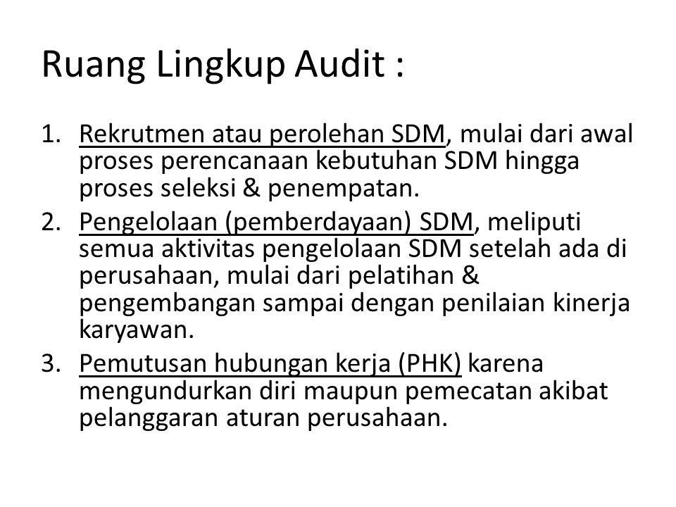 Ruang Lingkup Audit : 1.Rekrutmen atau perolehan SDM, mulai dari awal proses perencanaan kebutuhan SDM hingga proses seleksi & penempatan. 2.Pengelola