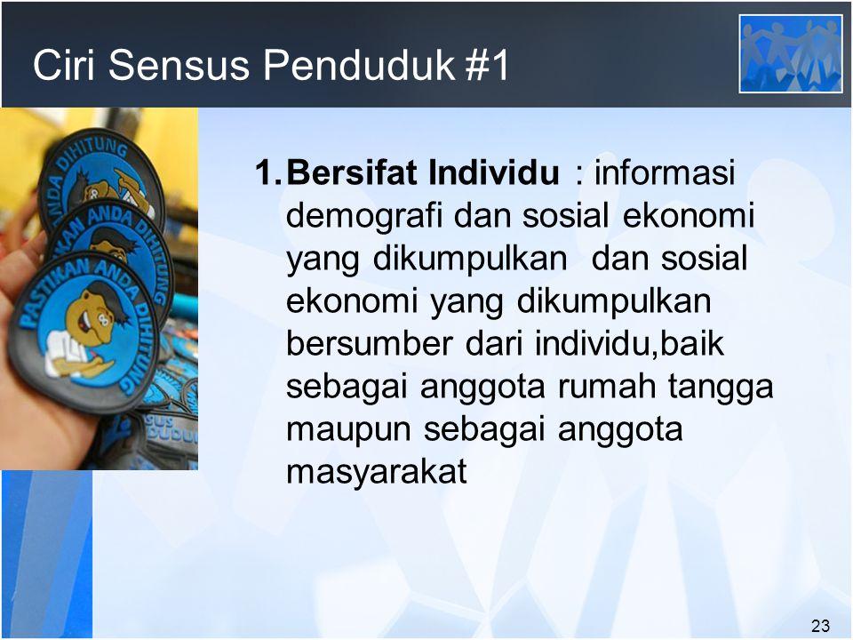 23 Ciri Sensus Penduduk #1 1.Bersifat Individu : informasi demografi dan sosial ekonomi yang dikumpulkan dan sosial ekonomi yang dikumpulkan bersumber dari individu,baik sebagai anggota rumah tangga maupun sebagai anggota masyarakat