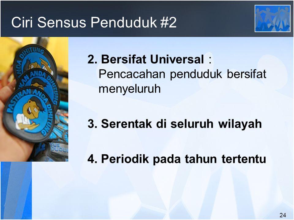 24 Ciri Sensus Penduduk #2 2.Bersifat Universal : Pencacahan penduduk bersifat menyeluruh 3.